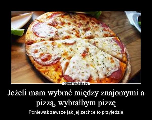 Jeżeli mam wybrać między znajomymi a pizzą, wybrałbym pizzę – Ponieważ zawsze jak jej zechce to przyjedzie