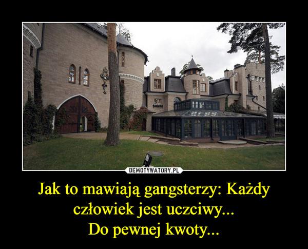 Jak to mawiają gangsterzy: Każdy człowiek jest uczciwy...Do pewnej kwoty... –