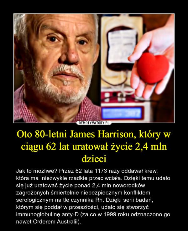 Oto 80-letni James Harrison, który w ciągu 62 lat uratował życie 2,4 mln dzieci – Jak to możliwe? Przez 62 lata 1173 razy oddawał krew, która ma  niezwykle rzadkie przeciwciała. Dzięki temu udało się już uratować życie ponad 2,4 mln noworodków zagrożonych śmiertelnie niebezpiecznym konfliktem serologicznym na tle czynnika Rh. Dzięki serii badań, którym się poddał w przeszłości, udało się stworzyć immunoglobulinę anty-D (za co w 1999 roku odznaczono go nawet Orderem Australii).