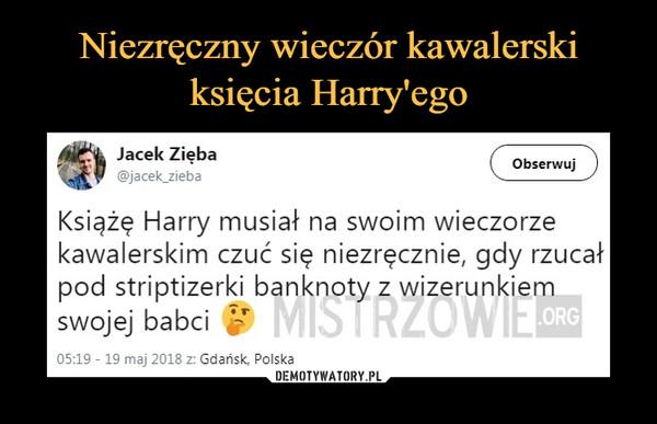 –  Jacek Zięba @jacek_zieba ( Obserwuj ) Książę Harry musiał na swoim wieczorze kawalerskim czuć się niezręcznie, gdy rzucał pod striptizerki banknoty z wizerunkiem swojej babci 05:19 - 19 maj 2018 z: Gdańsk, Polska