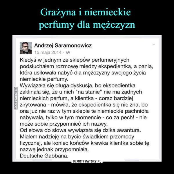 """–  Andrzej Saramonowicz15 maja 2014Kiedyś w jednym ze sklepów perfumeryjnyclhpodsłuchałem rozmowę między ekspedientką, a panią,która usiłowała nabyć dla mężczyzny swojego życianiemieckie perfumy.Wywiązała się długa dyskusja, bo ekspedientkazaklinała się, że u nich """"na stanie"""" nie ma żadnychniemieckich perfum, a klientka coraz bardziejzirytowana mówiła, że ekspedientka się nie zna, boona już nie raz w tym sklepie te niemieckie pachnidłanabywała, tylko w tym momencie co za pech! - niemoże sobie przypomnieć ich nazwy.Od słowa do słowa wywiązała się dzika awantura.Miałem nadzieję na bycie świadkiem przemocyfizycznej, ale koniec końców krewka klientka sobie tenazwę jednak przypomniała.Deutsche Gabbana"""