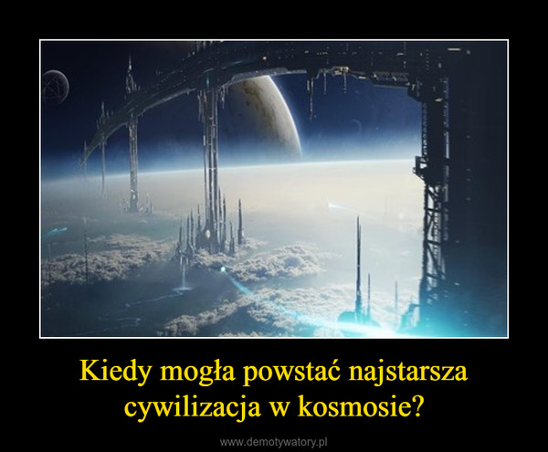 Kiedy mogła powstać najstarsza cywilizacja w kosmosie? –