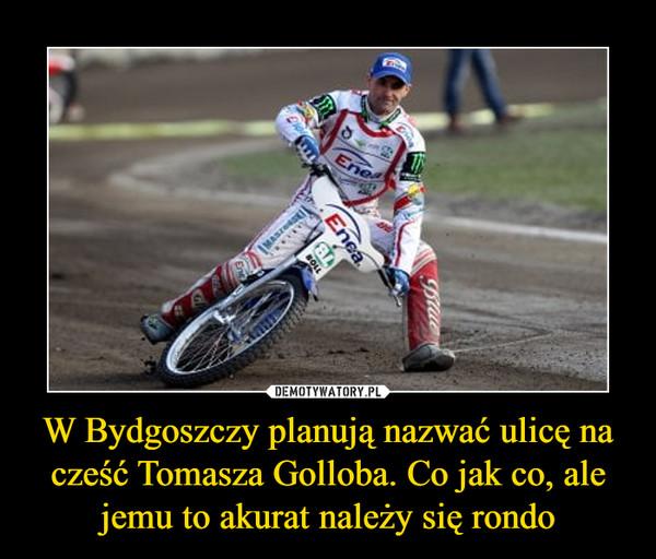 W Bydgoszczy planują nazwać ulicę na cześć Tomasza Golloba. Co jak co, ale jemu to akurat należy się rondo –