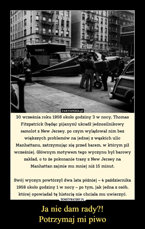 Ja nie dam rady?!Potrzymaj mi piwo –  FAKTOPEDIA.pl30 września roku 1956 około godziny 3 w nocy, ThomasFitzpatrick (bedac piianvm) ukradł iednosilnikowvsamolot z New Jersey, po czym wylądował nim bezwiększych problemów na jednej z wąskich ulicManhattanu, zatrzymując się przed barem, w ktorym p1wcześniej. Głównym motywem tego wyczynu był barowyzakład, o to że pokonanie trasy z New Jersey naManhattan zajmie mu mniej niż 15 minut.Swój wyczyn powtórzył dwa lata później - 4 października1958 okoio godziny l w nocY-po tym, jak jedna z osob,której opowiadał tę historię nie chciała mu uwierzyć.