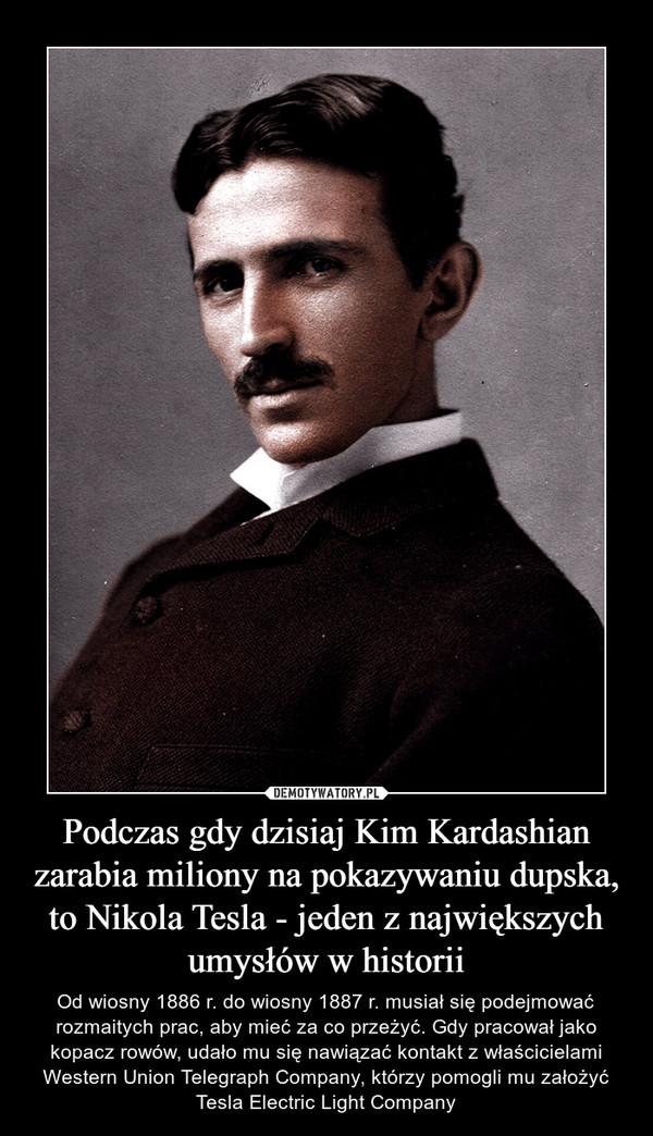 Podczas gdy dzisiaj Kim Kardashian zarabia miliony na pokazywaniu dupska, to Nikola Tesla - jeden z największych umysłów w historii – Od wiosny 1886 r. do wiosny 1887 r. musiał się podejmować rozmaitych prac, aby mieć za co przeżyć. Gdy pracował jako kopacz rowów, udało mu się nawiązać kontakt z właścicielami Western Union Telegraph Company, którzy pomogli mu założyć Tesla Electric Light Company