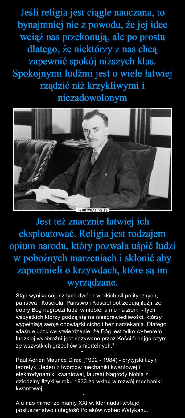 """Jest też znacznie łatwiej ich eksploatować. Religia jest rodzajem opium narodu, który pozwala uśpić ludzi w pobożnych marzeniach i skłonić aby zapomnieli o krzywdach, które są im wyrządzane. – Stąd wynika sojusz tych dwóch wielkich sił politycznych, państwa i Kościoła. Państwo i Kościół potrzebują iluzji, że dobry Bóg nagrodzi ludzi w niebie, a nie na ziemi - tych wszystkich którzy godzą się na niesprawiedliwości, którzy wypełniają swoje obowiązki cicho i bez narzekania. Dlatego właśnie uczciwe stwierdzenie, że Bóg jest tylko wytworem ludzkiej wyobraźni jest nazywane przez Kościół najgorszym ze wszystkich grzechów śmiertelnych.""""                                         *Paul Adrien Maurice Dirac (1902 - 1984) - brytyjski fizyk teoretyk. Jeden z twórców mechaniki kwantowej i elektrodynamiki kwantowej, laureat Nagrody Nobla z dziedziny fizyki w roku 1933 za wkład w rozwój mechaniki kwantowej.                                          *A u nas mimo, że mamy XXI w. kler nadal testuje posłuszeństwo i uległość Polaków wobec Watykanu."""