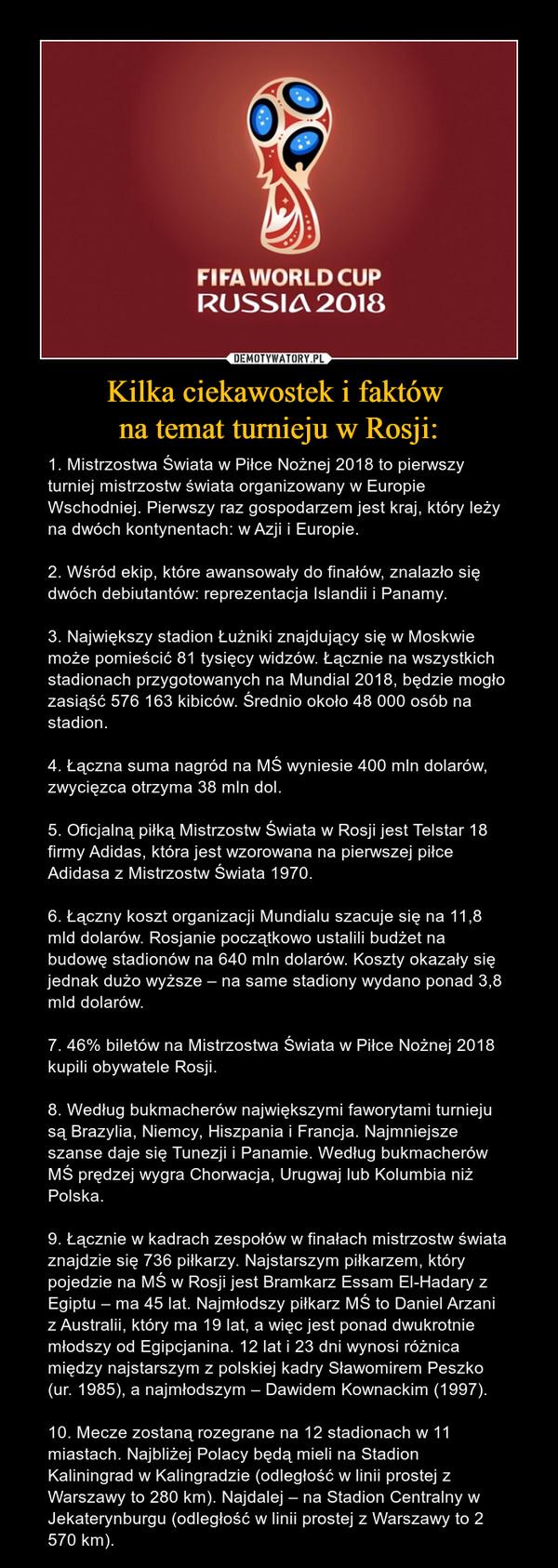 Kilka ciekawostek i faktów na temat turnieju w Rosji: – 1. Mistrzostwa Świata w Piłce Nożnej 2018 to pierwszy turniej mistrzostw świata organizowany w Europie Wschodniej. Pierwszy raz gospodarzem jest kraj, który leży na dwóch kontynentach: w Azji i Europie.2. Wśród ekip, które awansowały do finałów, znalazło się dwóch debiutantów: reprezentacja Islandii i Panamy.3. Największy stadion Łużniki znajdujący się w Moskwie może pomieścić 81 tysięcy widzów. Łącznie na wszystkich stadionach przygotowanych na Mundial 2018, będzie mogło zasiąść 576 163 kibiców. Średnio około 48 000 osób na stadion.4. Łączna suma nagród na MŚ wyniesie 400 mln dolarów, zwycięzca otrzyma 38 mln dol.5. Oficjalną piłką Mistrzostw Świata w Rosji jest Telstar 18 firmy Adidas, która jest wzorowana na pierwszej piłce Adidasa z Mistrzostw Świata 1970.6. Łączny koszt organizacji Mundialu szacuje się na 11,8 mld dolarów. Rosjanie początkowo ustalili budżet na budowę stadionów na 640 mln dolarów. Koszty okazały się jednak dużo wyższe – na same stadiony wydano ponad 3,8 mld dolarów.7. 46% biletów na Mistrzostwa Świata w Piłce Nożnej 2018 kupili obywatele Rosji.8. Według bukmacherów największymi faworytami turnieju są Brazylia, Niemcy, Hiszpania i Francja. Najmniejsze szanse daje się Tunezji i Panamie. Według bukmacherów MŚ prędzej wygra Chorwacja, Urugwaj lub Kolumbia niż Polska.9. Łącznie w kadrach zespołów w finałach mistrzostw świata znajdzie się 736 piłkarzy. Najstarszym piłkarzem, który pojedzie na MŚ w Rosji jest Bramkarz Essam El-Hadary z Egiptu – ma 45 lat. Najmłodszy piłkarz MŚ to Daniel Arzani z Australii, który ma 19 lat, a więc jest ponad dwukrotnie młodszy od Egipcjanina. 12 lat i 23 dni wynosi różnica między najstarszym z polskiej kadry Sławomirem Peszko (ur. 1985), a najmłodszym – Dawidem Kownackim (1997).10. Mecze zostaną rozegrane na 12 stadionach w 11 miastach. Najbliżej Polacy będą mieli na Stadion Kaliningrad w Kalingradzie (odległość w linii prostej z Warszawy to 280 km). Najdalej – na