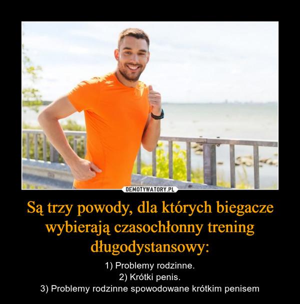 Są trzy powody, dla których biegacze wybierają czasochłonny trening długodystansowy: – 1) Problemy rodzinne.2) Krótki penis.3) Problemy rodzinne spowodowane krótkim penisem