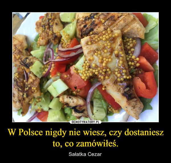 W Polsce nigdy nie wiesz, czy dostaniesz to, co zamówiłeś. – Sałatka Cezar