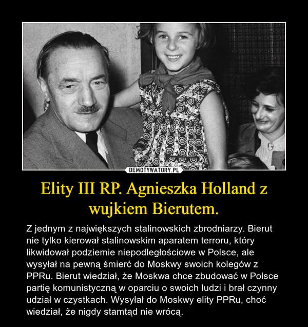 Elity III RP. Agnieszka Holland z wujkiem Bierutem. – Z jednym z największych stalinowskich zbrodniarzy. Bierut nie tylko kierował stalinowskim aparatem terroru, który likwidował podziemie niepodległościowe w Polsce, ale wysyłał na pewną śmierć do Moskwy swoich kolegów z PPRu. Bierut wiedział, że Moskwa chce zbudować w Polsce partię komunistyczną w oparciu o swoich ludzi i brał czynny udział w czystkach. Wysyłał do Moskwy elity PPRu, choć wiedział, że nigdy stamtąd nie wrócą.