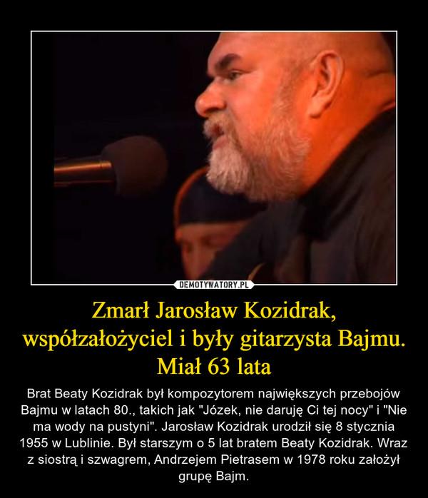 """Zmarł Jarosław Kozidrak, współzałożyciel i były gitarzysta Bajmu. Miał 63 lata – Brat Beaty Kozidrak był kompozytorem największych przebojów Bajmu w latach 80., takich jak """"Józek, nie daruję Ci tej nocy"""" i """"Nie ma wody na pustyni"""". Jarosław Kozidrak urodził się 8 stycznia 1955 w Lublinie. Był starszym o 5 lat bratem Beaty Kozidrak. Wraz z siostrą i szwagrem, Andrzejem Pietrasem w 1978 roku założył grupę Bajm."""