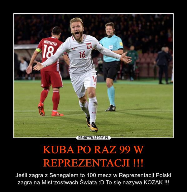 KUBA PO RAZ 99 W REPREZENTACJI !!! – Jeśli zagra z Senegalem to 100 mecz w Reprezentacji Polski zagra na Mistrzostwach Świata :D To się nazywa KOZAK !!!