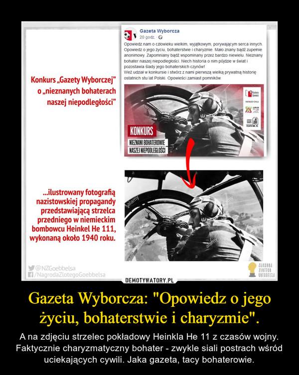 """Gazeta Wyborcza: """"Opowiedz o jego życiu, bohaterstwie i charyzmie"""". – A na zdjęciu strzelec pokładowy Heinkla He 11 z czasów wojny. Faktycznie charyzmatyczny bohater - zwykle siali postrach wśród uciekających cywili. Jaka gazeta, tacy bohaterowie."""