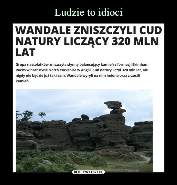–  WANDALE ZNISZCZYLI CUD NATURY LICZĄCY 320 MLN LAT Grupa nastolatków zniszczyła słynny balansujący kamień z formacji Brimham Rocks w hrabstwie North Yorkshire w Anglii. Cud natury liczył 320 mln lat, ale nigdy nie będzie już taki sam. Wandale wyryli na nim imiona oraz zrzucili kamień.
