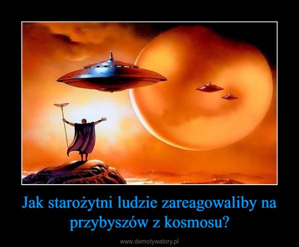 Jak starożytni ludzie zareagowaliby na przybyszów z kosmosu? –