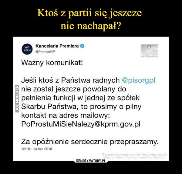 –  Kancelaria Premiera .PremierRP Ważny komunikat! Jeśli ktoś z Państwa radnych @pisorgpl nie został jeszcze powołany do pełnienia funkcji w jednej ze spółek Skarbu Państwa, to prosimy o pilny kontakt na adres mailowy: PoProstuMiSieNalezy@kprm.gov.pl Za opóźnienie serdecznie przepraszamy.