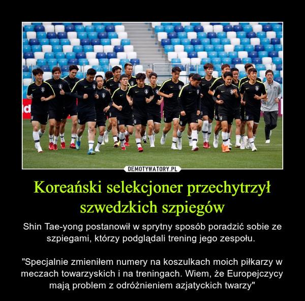 """Koreański selekcjoner przechytrzył szwedzkich szpiegów – Shin Tae-yong postanowił w sprytny sposób poradzić sobie ze szpiegami, którzy podglądali trening jego zespołu. """"Specjalnie zmieniłem numery na koszulkach moich piłkarzy w meczach towarzyskich i na treningach. Wiem, że Europejczycy mają problem z odróżnieniem azjatyckich twarzy"""""""