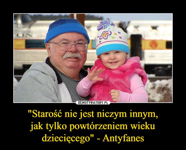 """""""Starość nie jest niczym innym,jak tylko powtórzeniem wieku dziecięcego"""" - Antyfanes –"""