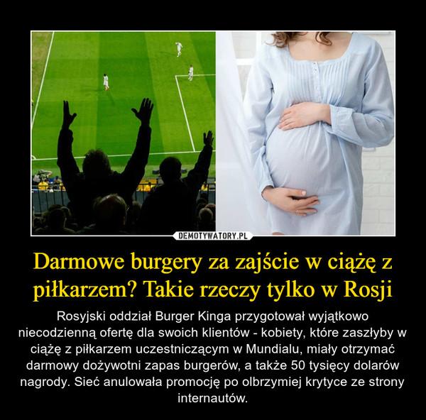 Darmowe burgery za zajście w ciążę z piłkarzem? Takie rzeczy tylko w Rosji – Rosyjski oddział Burger Kinga przygotował wyjątkowo niecodzienną ofertę dla swoich klientów - kobiety, które zaszłyby w ciążę z piłkarzem uczestniczącym w Mundialu, miały otrzymać darmowy dożywotni zapas burgerów, a także 50 tysięcy dolarów nagrody. Sieć anulowała promocję po olbrzymiej krytyce ze strony internautów.