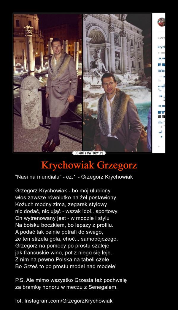 """Krychowiak Grzegorz – """"Nasi na mundialu"""" - cz.1 - Grzegorz KrychowiakGrzegorz Krychowiak - bo mój ulubionywłos zawsze równiutko na żel postawiony.Kożuch modny zimą, zegarek stylowynic dodać, nic ująć - wszak idol.. sportowy.On wytrenowany jest - w modzie i styluNa boisku boczkiem, bo lepszy z profilu.A podać tak celnie potrafi do swego,że ten strzela gola, choć... samobójczego.Grzegorz na pomocy po prostu szalejejak francuskie wino, pot z niego się leje.Z nim na pewno Polska na tabeli czeleBo Grześ to po prostu model nad modele!P.S. Ale mimo wszystko Grzesia też pochwalęza bramkę honoru w meczu z Senegalem.fot. Instagram.com/GrzegorzKrychowiak"""