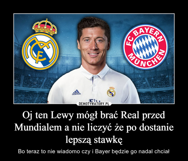 Oj ten Lewy mógł brać Real przed Mundialem a nie liczyć że po dostanie lepszą stawkę – Bo teraz to nie wiadomo czy i Bayer będzie go nadal chciał