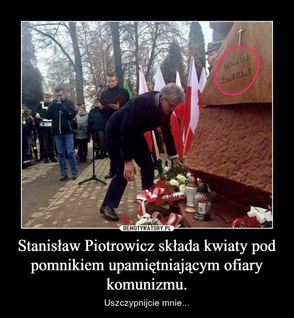 Stanisław Piotrowicz składa kwiaty pod pomnikiem upamiętniającym ofiary komunizmu. – Uszczypnijcie mnie...