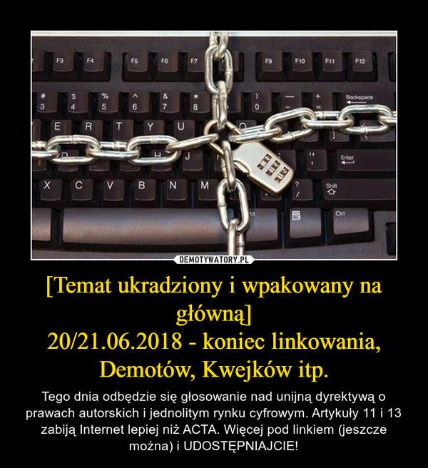 [Temat ukradziony i wpakowany na główną]20/21.06.2018 - koniec linkowania, Demotów, Kwejków itp. – Tego dnia odbędzie się głosowanie nad unijną dyrektywą o prawach autorskich i jednolitym rynku cyfrowym. Artykuły 11 i 13 zabiją Internet lepiej niż ACTA. Więcej pod linkiem (jeszcze można) i UDOSTĘPNIAJCIE!