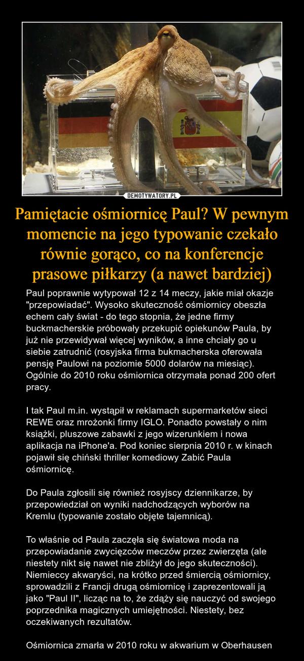 """Pamiętacie ośmiornicę Paul? W pewnym momencie na jego typowanie czekało równie gorąco, co na konferencje prasowe piłkarzy (a nawet bardziej) – Paul poprawnie wytypował 12 z 14 meczy, jakie miał okazje """"przepowiadać"""". Wysoko skuteczność ośmiornicy obeszła echem cały świat - do tego stopnia, że jedne firmy buckmacherskie próbowały przekupić opiekunów Paula, by już nie przewidywał więcej wyników, a inne chciały go u siebie zatrudnić (rosyjska firma bukmacherska oferowała pensję Paulowi na poziomie 5000 dolarów na miesiąc). Ogólnie do 2010 roku ośmiornica otrzymała ponad 200 ofert pracy.I tak Paul m.in. wystąpił w reklamach supermarketów sieci REWE oraz mrożonki firmy IGLO. Ponadto powstały o nim książki, pluszowe zabawki z jego wizerunkiem i nowa aplikacja na iPhone'a. Pod koniec sierpnia 2010 r. w kinach pojawił się chiński thriller komediowy Zabić Paula ośmiornicę.Do Paula zgłosili się również rosyjscy dziennikarze, by przepowiedział on wyniki nadchodzących wyborów na Kremlu (typowanie zostało objęte tajemnicą).To właśnie od Paula zaczęła się światowa moda na przepowiadanie zwycięzców meczów przez zwierzęta (ale niestety nikt się nawet nie zbliżył do jego skuteczności). Niemieccy akwaryści, na krótko przed śmiercią ośmiornicy, sprowadzili z Francji drugą ośmiornicę i zaprezentowali ją jako """"Paul II"""", licząc na to, że zdąży się nauczyć od swojego poprzednika magicznych umiejętności. Niestety, bez oczekiwanych rezultatów.Ośmiornica zmarła w 2010 roku w akwarium w Oberhausen"""