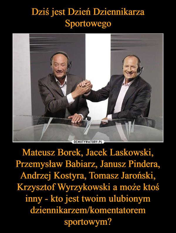 Mateusz Borek, Jacek Laskowski, Przemysław Babiarz, Janusz Pindera, Andrzej Kostyra, Tomasz Jaroński, Krzysztof Wyrzykowski a może ktoś inny - kto jest twoim ulubionym dziennikarzem/komentatorem sportowym? –