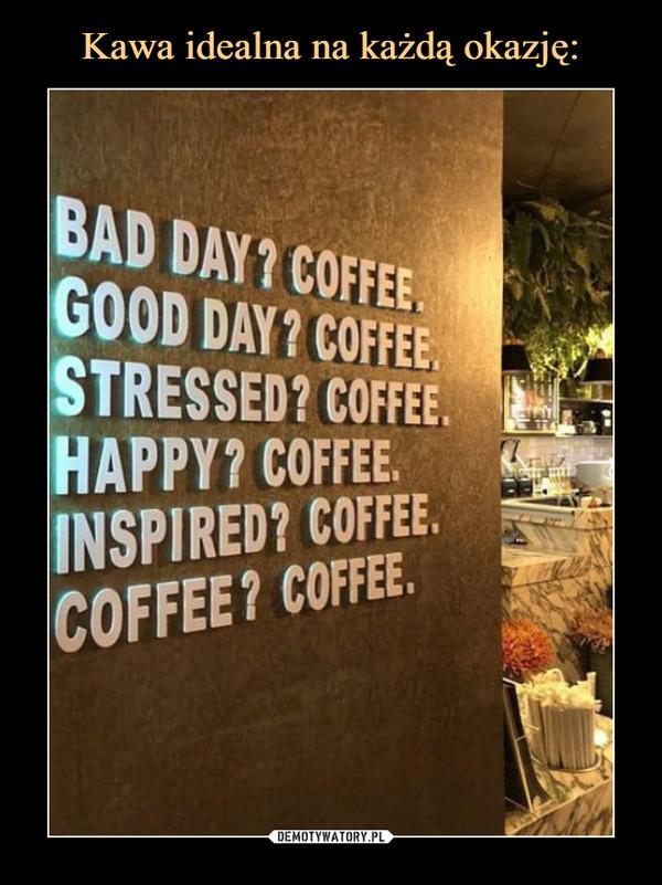 –  BAD DAY? COFFEEGOOD DAY? COFFEESTRESSED? COFFEEHAPPY? COFFEEINSPIRED? COFFEECOFFEE? COFFEE