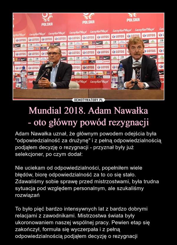 """Mundial 2018. Adam Nawałka- oto główny powód rezygnacji – Adam Nawałka uznał, że głównym powodem odejścia była """"odpowiedzialność za drużynę"""" i z pełną odpowiedzialnością podjąłem decyzję o rezygnacji - przyznał były już selekcjoner, po czym dodał:Nie uciekam od odpowiedzialności, popełniłem wiele błędów, biorę odpowiedzialność za to co się stało. Zdawaliśmy sobie sprawę przed mistrzostwami, była trudna sytuacja pod względem personalnym, ale szukaliśmy rozwiązańTo było pięć bardzo intensywnych lat z bardzo dobrymi relacjami z zawodnikami. Mistrzostwa świata były ukoronowaniem naszej wspólnej pracy. Pewien etap się zakończył, formuła się wyczerpała i z pełną odpowiedzialnością podjąłem decyzję o rezygnacji"""