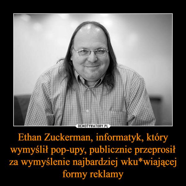 Ethan Zuckerman, informatyk, który wymyślił pop-upy, publicznie przeprosił za wymyślenie najbardziej wku*wiającej formy reklamy –