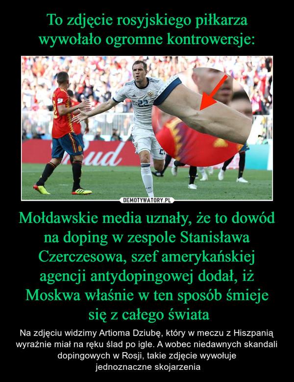 Mołdawskie media uznały, że to dowód na doping w zespole Stanisława Czerczesowa, szef amerykańskiej agencji antydopingowej dodał, iż Moskwa właśnie w ten sposób śmieje się z całego świata – Na zdjęciu widzimy Artioma Dziubę, który w meczu z Hiszpanią wyraźnie miał na ręku ślad po igle. A wobec niedawnych skandali dopingowych w Rosji, takie zdjęcie wywołuje jednoznaczne skojarzenia