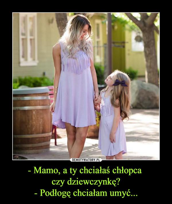 - Mamo, a ty chciałaś chłopca czy dziewczynkę?- Podłogę chciałam umyć... –