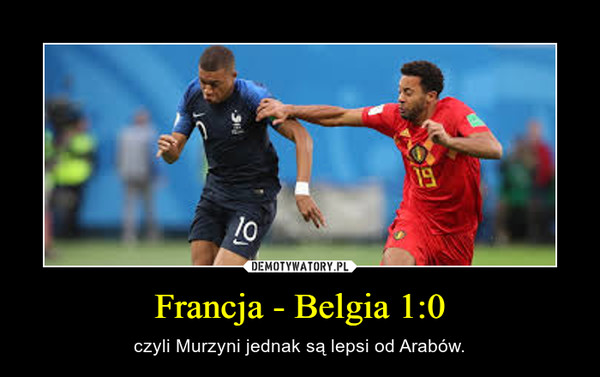 Francja - Belgia 1:0 – czyli Murzyni jednak są lepsi od Arabów.