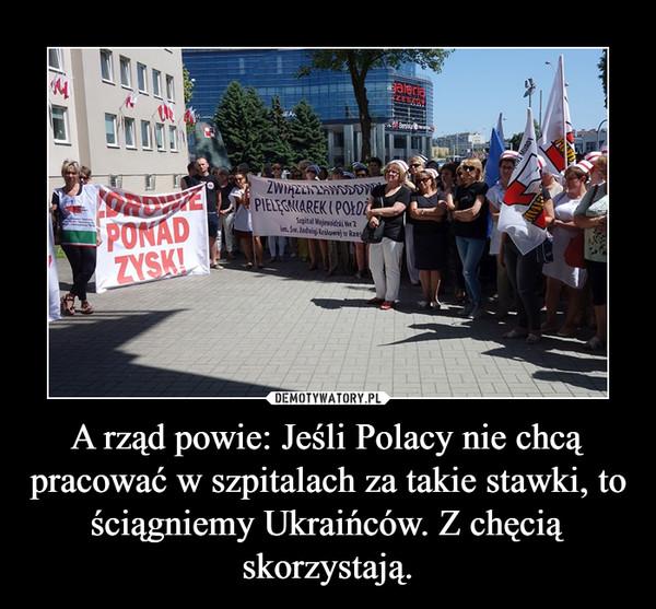 A rząd powie: Jeśli Polacy nie chcą pracować w szpitalach za takie stawki, to ściągniemy Ukraińców. Z chęcią skorzystają. –