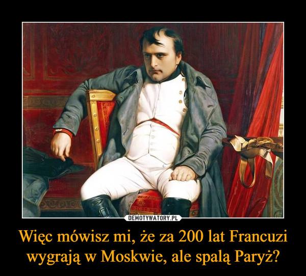 Więc mówisz mi, że za 200 lat Francuzi wygrają w Moskwie, ale spalą Paryż? –