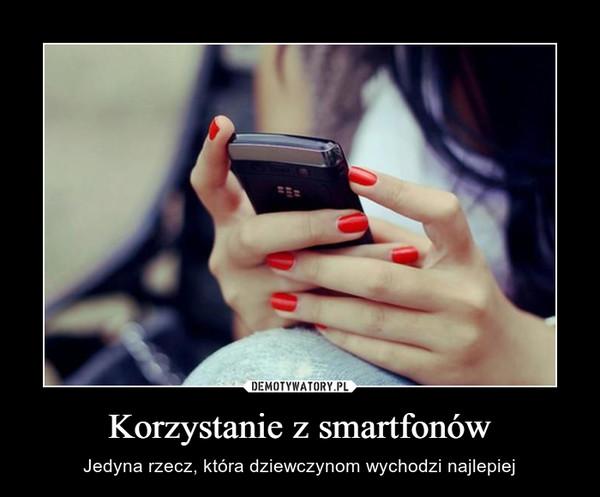 Korzystanie z smartfonów – Jedyna rzecz, która dziewczynom wychodzi najlepiej