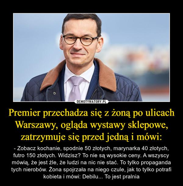 Premier przechadza się z żoną po ulicach Warszawy, ogląda wystawy sklepowe, zatrzymuje się przed jedną i mówi: – - Zobacz kochanie, spodnie 50 złotych, marynarka 40 złotych, futro 150 złotych. Widzisz? To nie są wysokie ceny. A wszyscy mówią, że jest źle, że ludzi na nic nie stać. To tylko propaganda tych nierobów. Żona spojrzała na niego czule, jak to tylko potrafi kobieta i mówi: Debilu... To jest pralnia