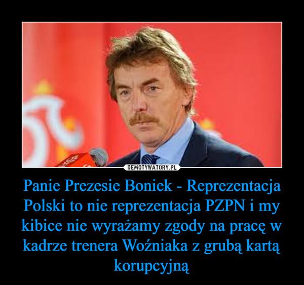 Panie Prezesie Boniek - Reprezentacja Polski to nie reprezentacja PZPN i my kibice nie wyrażamy zgody na pracę w kadrze trenera Woźniaka z grubą kartą korupcyjną –