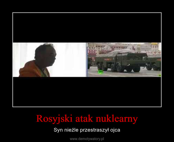 Rosyjski atak nuklearny – Syn nieźle przestraszył ojca
