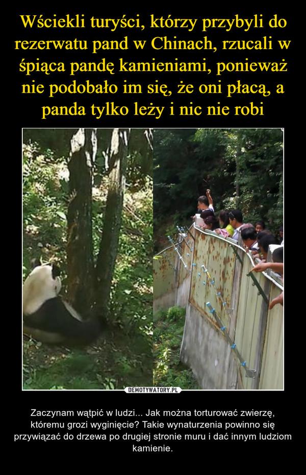 – Zaczynam wątpić w ludzi... Jak można torturować zwierzę, któremu grozi wyginięcie? Takie wynaturzenia powinno się przywiązać do drzewa po drugiej stronie muru i dać innym ludziom kamienie.
