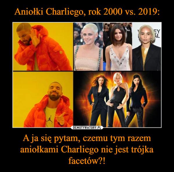 A ja się pytam, czemu tym razem aniołkami Charliego nie jest trójka facetów?! –