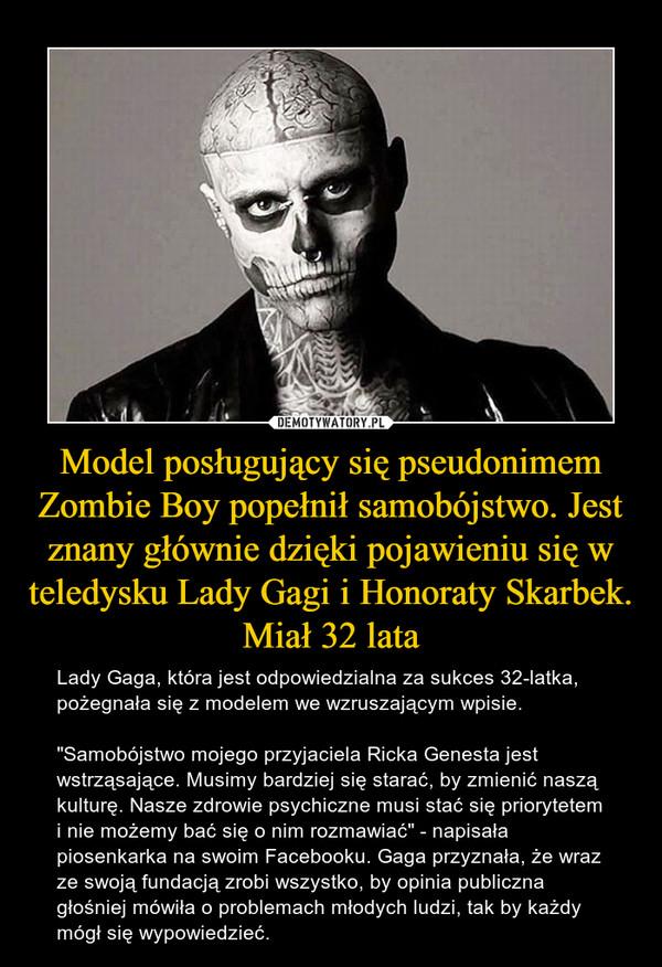"""Model posługujący się pseudonimem Zombie Boy popełnił samobójstwo. Jest znany głównie dzięki pojawieniu się w teledysku Lady Gagi i Honoraty Skarbek. Miał 32 lata – Lady Gaga, która jest odpowiedzialna za sukces 32-latka, pożegnała się z modelem we wzruszającym wpisie. """"Samobójstwo mojego przyjaciela Ricka Genesta jest wstrząsające. Musimy bardziej się starać, by zmienić naszą kulturę. Nasze zdrowie psychiczne musi stać się priorytetem i nie możemy bać się o nim rozmawiać"""" - napisała piosenkarka na swoim Facebooku. Gaga przyznała, że wraz ze swoją fundacją zrobi wszystko, by opinia publiczna głośniej mówiła o problemach młodych ludzi, tak by każdy mógł się wypowiedzieć."""