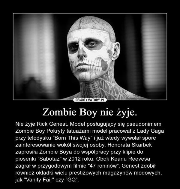 """Zombie Boy nie żyje. – Nie żyje Rick Genest. Model posługujący się pseudonimem Zombie Boy Pokryty tatuażami model pracował z Lady Gaga przy teledysku """"Born This Way"""" i już wtedy wywołał spore zainteresowanie wokół swojej osoby. Honorata Skarbek zaprosiła Zombie Boya do współpracy przy klipie do piosenki """"Sabotaż"""" w 2012 roku. Obok Keanu Reevesa zagrał w przygodowym filmie """"47 roninów"""". Genest zdobił również okładki wielu prestiżowych magazynów modowych, jak """"Vanity Fair"""" czy """"GQ""""."""