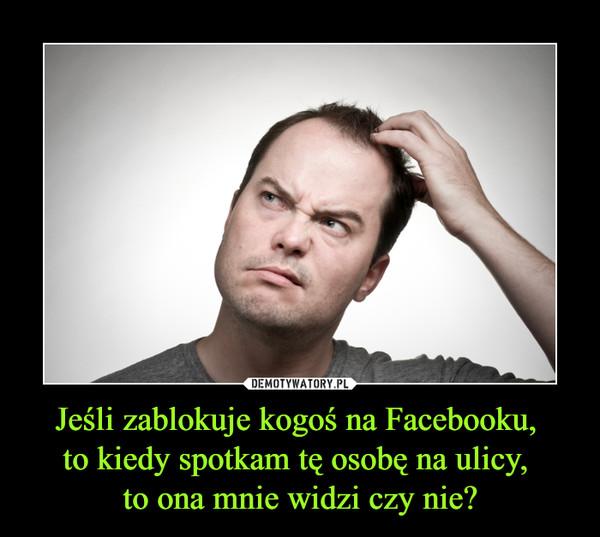 Jeśli zablokuje kogoś na Facebooku, to kiedy spotkam tę osobę na ulicy, to ona mnie widzi czy nie? –