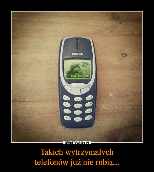 Takich wytrzymałychtelefonów już nie robią... –