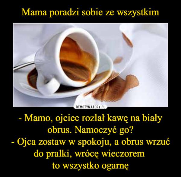 - Mamo, ojciec rozlał kawę na biały obrus. Namoczyć go?- Ojca zostaw w spokoju, a obrus wrzuć do pralki, wrócę wieczorem to wszystko ogarnę –