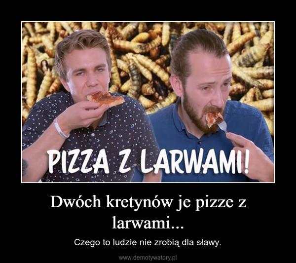 Dwóch kretynów je pizze z larwami... – Czego to ludzie nie zrobią dla sławy.