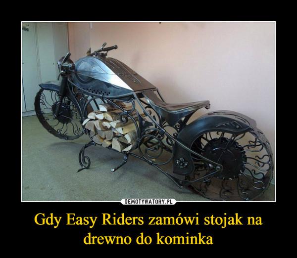 Gdy Easy Riders zamówi stojak na drewno do kominka –